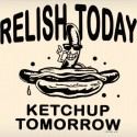 Relish Today Ketchup Tomorrow